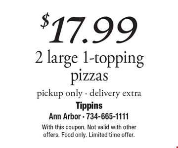$17.99 2 large 1-topping pizzas, pickup only. Delivery extra. With this coupon. Not valid with other offers. Food only. Limited time offer.