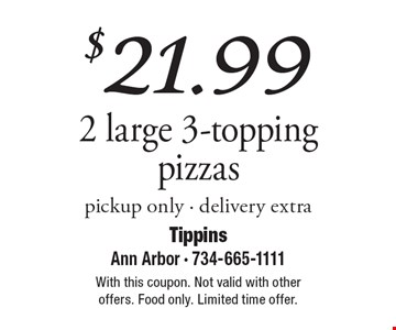 $21.99 2 large 3-topping pizzas, pickup only. Delivery extra. With this coupon. Not valid with other offers. Food only. Limited time offer.