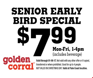 $7.99 SENIOR EARLYBIRD SPECIAL. Valid through 01-06-17. Not valid with any other offer or if copied, transferred or where prohibited. Good for up to 4 people. Not valid on CHRISTMAS DAY. Valid at Palm Coast location.