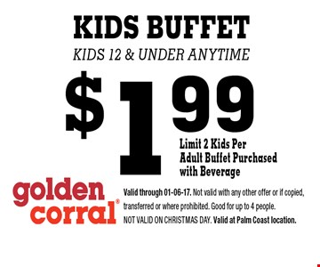 $1.99 KIDS BUFFET kids 12 & under anytime. Valid through 01-06-17. Not valid with any other offer or if copied, transferred or where prohibited. Good for up to 4 people. Not valid on CHRISTMAS DAY. Valid at Palm Coast location.