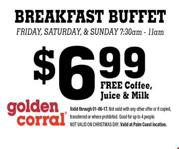 $6.99 BREAKFAST BUFFET Friday, saturday, & Sunday 7:30am - 11am . Valid through 01-06-17. Not valid with any other offer or if copied, transferred or where prohibited. Good for up to 4 people. Not valid on CHRISTMAS DAY. Valid at Palm Coast location.