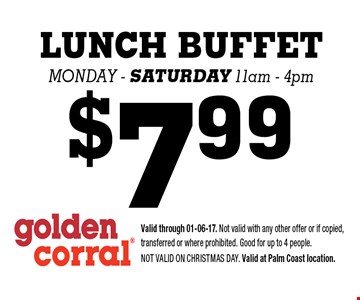 $7.99 LUNCH BUFFET Monday - saturday 11am - 4pm. Valid through 01-06-17. Not valid with any other offer or if copied, transferred or where prohibited. Good for up to 4 people. Not valid on CHRISTMAS DAY. Valid at Palm Coast location.