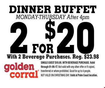 2 FOR$20 DINNER BUFFET Monday-Thursday After 4pm. SINGLE GUEST $10.00. WITH BEVERAGE PURCHASE. Valid through 01-06-17. Not valid with any other offer or if copied, transferred or where prohibited. Good for up to 4 people.Not valid on CHRISTMAS DAY. Valid at Palm Coast location.