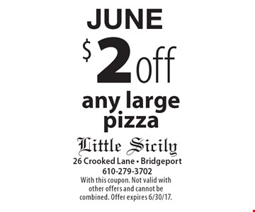 JUNE $2 off any large pizza. With this coupon. Not valid with other offers and cannot be combined. Offer expires 6/30/17.