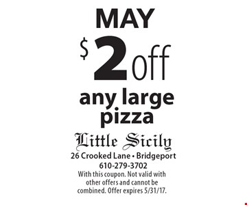 MAy $2 off any large pizza. With this coupon. Not valid with other offers and cannot be combined. Offer expires 5/31/17.