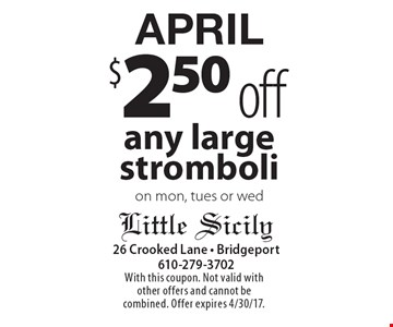 APRIL $2.50 off any large stromboli on mon, tues or wed. With this coupon. Not valid with other offers and cannot be combined. Offer expires 4/30/17.