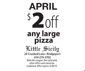 APRIL $2 off any large pizza. With this coupon. Not valid with other offers and cannot be combined. Offer expires 4/30/17.