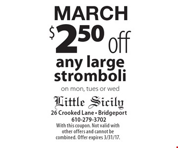 MARCH $2.50 off any large stromboli on mon, tues or wed. With this coupon. Not valid with other offers and cannot be combined. Offer expires 3/31/17.