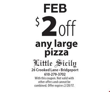 FEB $2 off any large pizza. With this coupon. Not valid with other offers and cannot be combined. Offer expires 2/28/17.