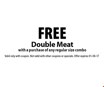 FREE Double Meat with a purchase of any regular size combo. Valid only with coupon. Not valid with other coupons or specials. Offer expires 01-06-17