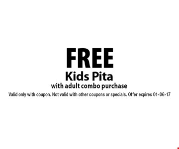 FREE Kids Pita with adult combo purchase. Valid only with coupon. Not valid with other coupons or specials. Offer expires 01-06-17