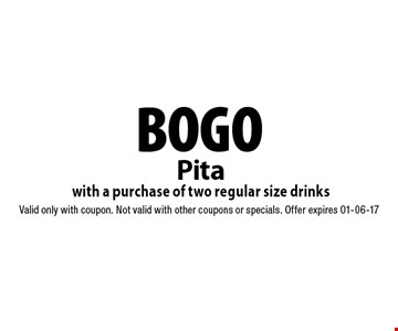 BOGO Pita with a purchase of two regular size drinks. Valid only with coupon. Not valid with other coupons or specials. Offer expires 01-06-17