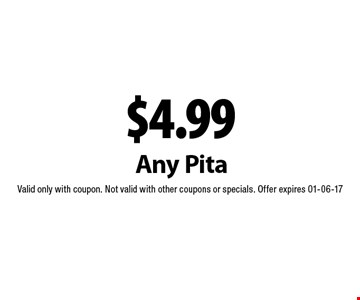 $4.99 Any Pita. Valid only with coupon. Not valid with other coupons or specials. Offer expires 01-06-17