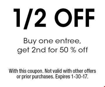 1/2 OFF Buy one entree, get 2nd for 50 % off. With this coupon. Not valid with other offers or prior purchases. Expires 1-30-17.