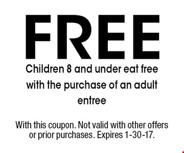 Free Children 8 and under eat free with the purchase of an adult entree. With this coupon. Not valid with other offers or prior purchases. Expires 1-30-17.