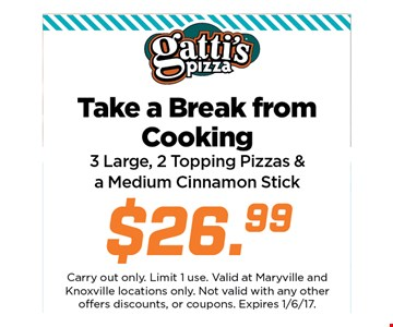 Take a break from cooking.3 large, 2 topping pizzas & a medium cinnamon or cheese stick $26.99. Carry out only. Limit 2use. Valid at Maryville and Knoxville locations only.Not valid with any other offers discounts, or coupons.Expires 01-06-17