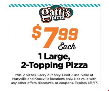 $7.99 1 Large, 2 topping pizza. Min 2 pizzas.Carry out only. Linit 2 use. Valid at Maryville and Knoxville locations only.Not valid with any other offers discounts, or coupons.Expires 01-06-17