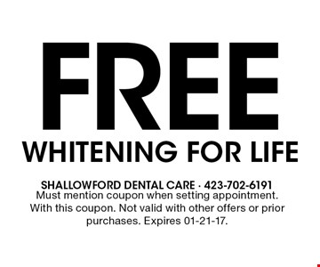 Free WHITENING FOR LIFE. Must mention coupon when setting appointment. With this coupon. Not valid with other offers or prior purchases. Expires 01-21-17.