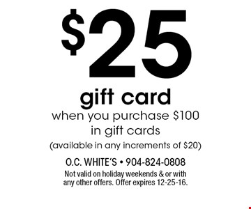 $25 gift cardwhen you purchase $100 in gift cards(available in any increments of $20). Not valid on holiday weekends & or with any other offers. Offer expires 12-25-16.