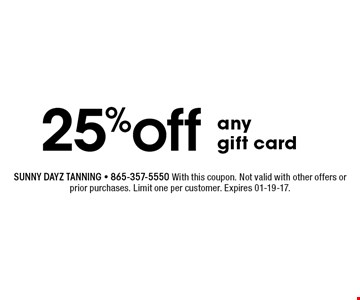 25%off any gift card. Sunny dayz tanning - 865-357-5550 With this coupon. Not valid with other offers or prior purchases. Limit one per customer. Expires 01-19-17.