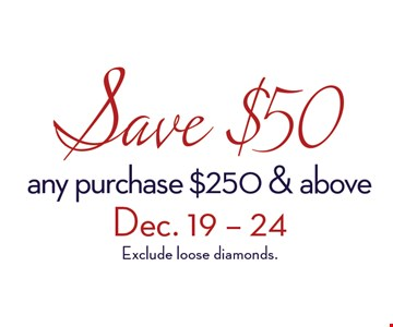 Save $50any purchase $250 and aboveDec. 19-24, 20excludes loose diamonds.
