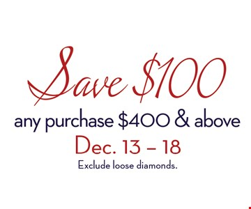 Save $100any purchase $400 and aboveDec. 13-18, 2016excludes loose diamonds.