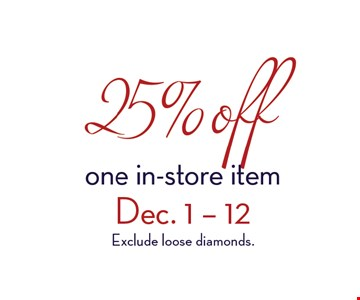 25% off one in store itemDec. 1-12, 2016excludes loose diamonds.
