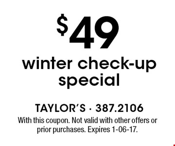 $49 winter check-up special. With this coupon. Not valid with other offers or prior purchases. Expires 1-06-17.