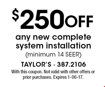 $250 Off any new complete system installation(minimum 14 SEER). With this coupon. Not valid with other offers or prior purchases. Expires 1-06-17.