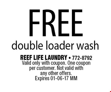 FREE double loader wash. Reef Life Laundry - 772-8792 Valid only with coupon. One coupon per customer. Not valid with any other offers.Expires 01-06-17 MM