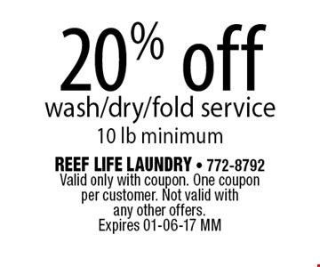 20% off wash/dry/fold service 10 lb minimum. Reef Life Laundry - 772-8792 Valid only with coupon. One coupon per customer. Not valid with any other offers.Expires 01-06-17 MM