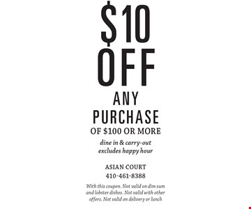 $10 off any purchase of $100 or more. Dine in & carry-out. Excludes happy hour. With this coupon. Not valid on dim sum and lobster dishes. Not valid with other offers. Not valid on delivery or lunch