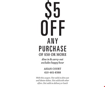 $5 off any purchase of $50 or more. Dine in & carry-out. Excludes happy hour. With this coupon. Not valid on dim sum and lobster dishes. Not valid with other offers. Not valid on delivery or lunch