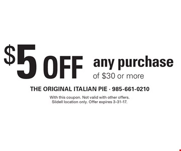 $5 off any purchase of $30 or more. With this coupon. Not valid with other offers. Slidell location only. Offer expires 3-31-17.