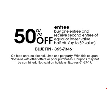 50%Off entree buy one entree and receive second entree of equal or lesser value half off. (up to $9 value). On food only, no alcohol. Limit one per party. With this coupon. Not valid with other offers or prior purchases. Coupons may not be combined. Not valid on holidays. Expires 01-27-17.