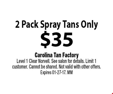 $35 2 Pack Spray Tans Only. Carolina Tan Factory Level 1 Clear Norvell. See salon for details. Limit 1 customer. Cannot be shared. Not valid with other offers. Expires 01-27-17. MM