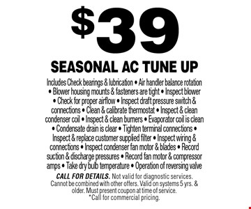 $39 Seasonal AC Tune Up Includes Check bearings & lubrication - Air handler balance rotation- Blower housing mounts & fasteners are tight - Inspect blower- Check for proper airflow - Inspect draft pressure switch & connections - Clean & calibrate thermostat - Inspect & clean condenser coil - Inspect & clean burners - Evaporator coil is clean - Condensate drain is clear - Tighten terminal connections - Inspect & replace customer supplied filter - Inspect wiring & connections - Inspect condenser fan motor & blades - Record suction & discharge pressures - Record fan motor & compressor amps - Take dry bulb temperature - Operation of reversing valve. Call For Details. Not valid for diagnostic services.Cannot be combined with other offers. Valid on systems 5 yrs. & older. Must present coupon at time of service.*Call for commercial pricing.