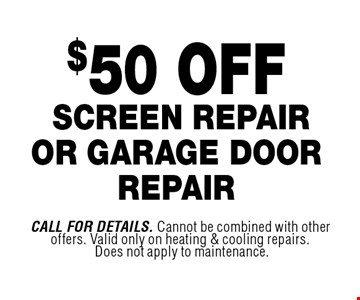 $50 OFF screen repair or garage door repair. Call For Details. Cannot be combined with other offers. Valid only on heating & cooling repairs. Does not apply to maintenance.
