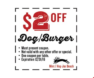 $2 OFF Dog/Burger. Must present coupon. Not valid with any other offer or special. One coupon per table. Exp 12/31/16. Mint / Hop Jax Beach