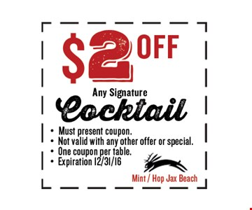 $2 OFF Any Signature Cocktail. Must present coupon. Not valid with any other offer or special. One coupon per table. Exp 12/31/16. Mint / Hop Jax Beach