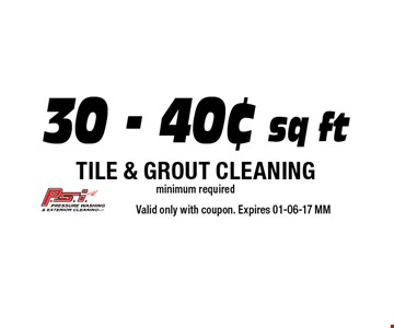 30 - .40¢ sq ft Tile & Grout CLEANING minimum required. Valid only with coupon. Expires 01-06-17 MM