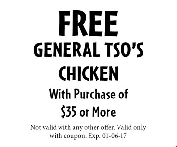FREE General Tso'sChickenWith Purchase of$35 or More. Not valid with any other offer. Valid onlywith coupon. Exp. 01-06-17