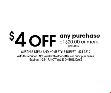 $4 OFF any purchase of $20.00 or more. With this coupon. Not valid with other offers or prior purchases.Expires 1-22-17. NOT VALID ON HOLIDAYS