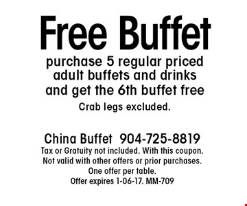 Free Buffetpurchase 5 regular priced adult buffets and drinks and get the 6th buffet freeCrab legs excluded.. China Buffet904-725-8819Tax or Gratuity not included. With this coupon. Not valid with other offers or prior purchases. One offer per table.Offer expires 1-06-17. MM-709