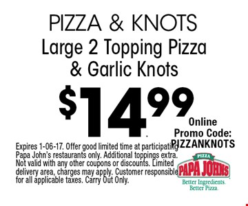 $14.99 Large 2 Topping Pizza & Garlic Knots. Expires 1-06-17. Offer good limited time at participating Papa John's restaurants only. Additional toppings extra. Not valid with any other coupons or discounts. Limited delivery area, charges may apply. Customer responsible for all applicable taxes. Carry Out Only.