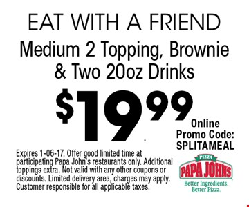 $19.99 Medium 2 Topping, Brownie & Two 20oz Drinks. Expires 1-06-17. Offer good limited time at participating Papa John's restaurants only. Additional toppings extra. Not valid with any other coupons or discounts. Limited delivery area, charges may apply. Customer responsible for all applicable taxes.