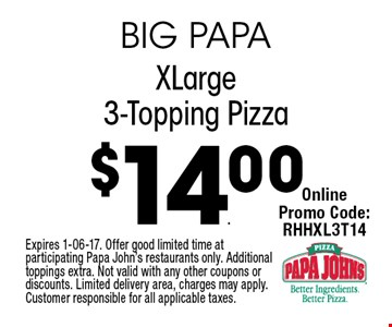 $14.00 XLarge3-Topping Pizza. Expires 1-06-17. Offer good limited time at participating Papa John's restaurants only. Additional toppings extra. Not valid with any other coupons or discounts. Limited delivery area, charges may apply. Customer responsible for all applicable taxes.