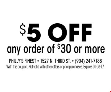 $5 ofF any order of $30 or more. Philly's Finest - 1527 N. Third St. - (904) 241-7188With this coupon. Not valid with other offers or prior purchases. Expires 01-06-17.