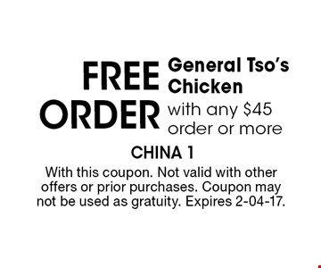 FREE Order General Tso's Chicken with any $45 order or more. With this coupon. Not valid with other offers or prior purchases. Coupon may not be used as gratuity. Expires 2-04-17.