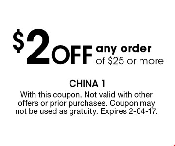 $2 Off any order of $25 or more. With this coupon. Not valid with other offers or prior purchases. Coupon may not be used as gratuity. Expires 2-04-17.